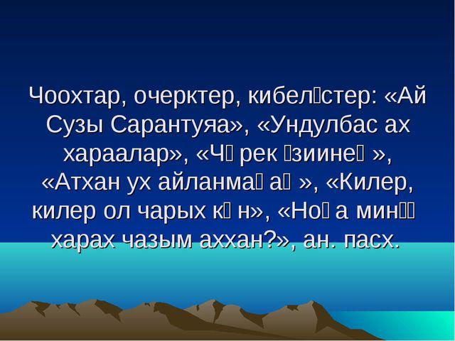 Чоохтар, очерктер, кибелίстер: «Ай Сузы Сарантуяа», «Ундулбас ах хараалар»,...