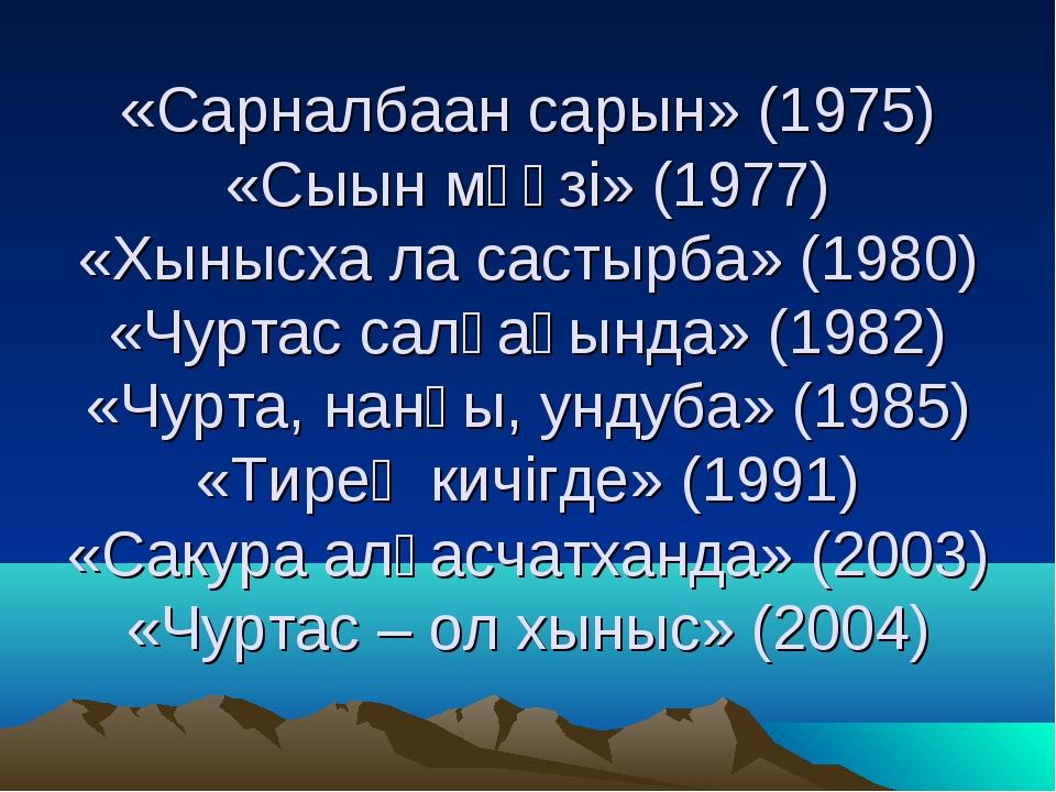«Сарналбаан сарын» (1975) «Сыын мӳӳзi» (1977) «Хынысха ла састырба» (1980) «Ч...