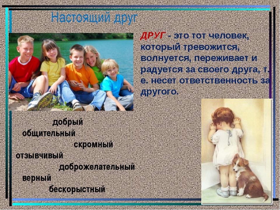 Настоящий друг ДРУГ - это тот человек, который тревожится, волнуется, пережив...