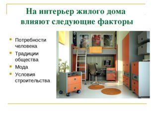 На интерьер жилого дома влияют следующие факторы Потребности человека Традици