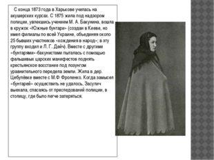 С конца 1873года вХарьковеучилась на акушерских курсах. С 1875 жила под н