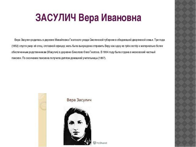 ЗАСУЛИЧ Вера Ивановна Вера Засулич родилась в деревне Михайловка Гжатского уе...