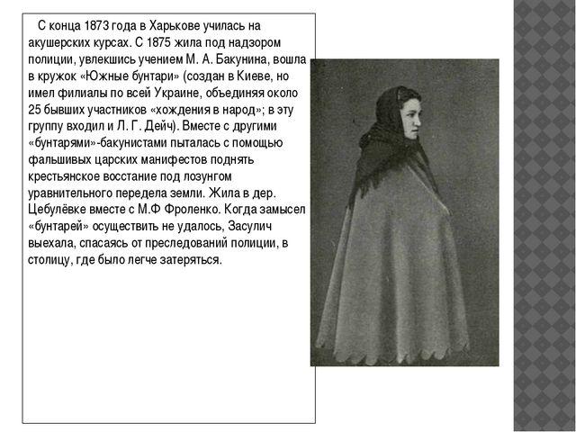 С конца 1873года вХарьковеучилась на акушерских курсах. С 1875 жила под н...