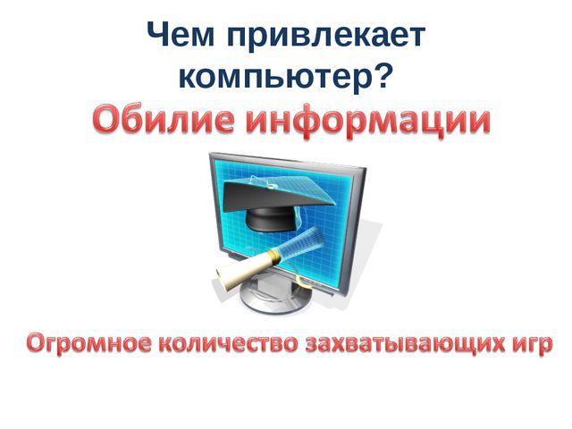 Чем привлекает компьютер?