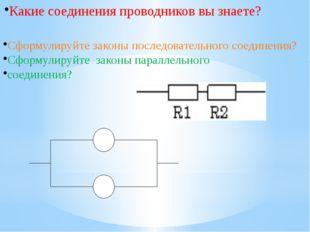 Какие соединения проводников вы знаете? Cформулируйте законы последовательно