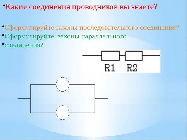 Какие соединения проводников вы знаете? Cформулируйте законы последовательно...