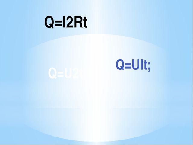 Q=UIt; Q=I2Rt Q=U2t\R