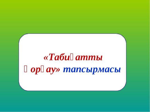 «Табиғатты қорғау» тапсырмасы