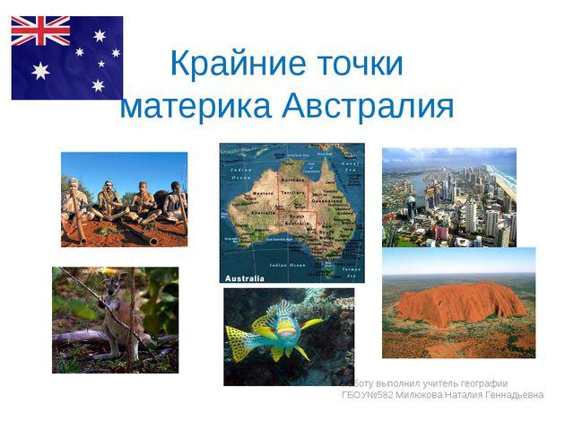 Крайние точки материка Австралия Работу выполнил учитель географии ГБОУ№582 М...