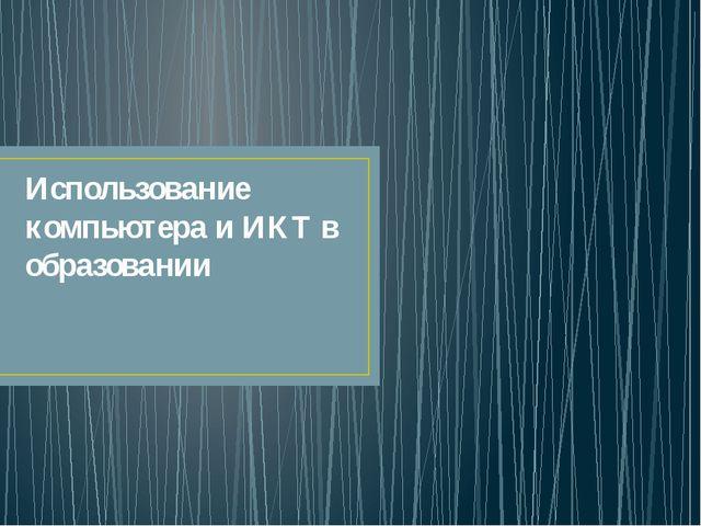 Использование компьютера и ИКТ в образовании