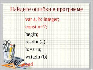 Найдите ошибки в программе var a, b: integer; const n=7; begin; readln (a); b