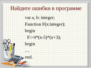 Найдите ошибки в программе var a, b: integer; Function F(x:integer); begin F: