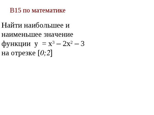 В15 по математике Найти наибольшее и наименьшее значение функции у = х3 – 2х2...