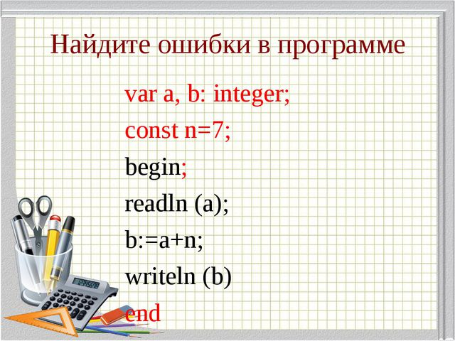 Найдите ошибки в программе var a, b: integer; const n=7; begin; readln (a); b...