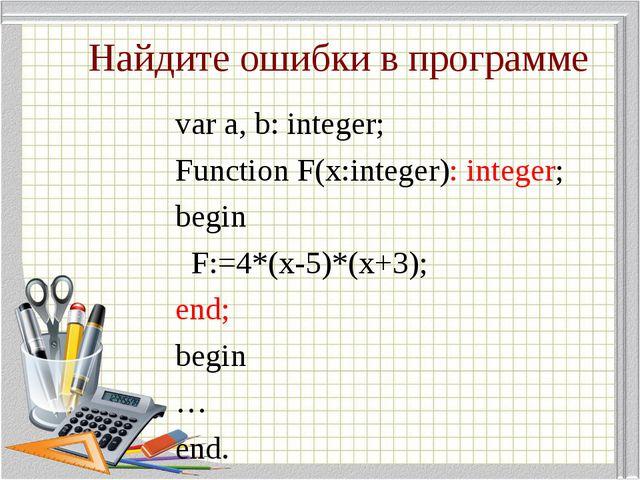 Найдите ошибки в программе var a, b: integer; Function F(x:integer): integer;...