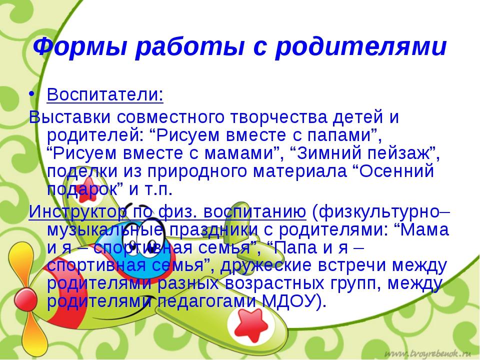 Формы работы с родителями Воспитатели: Выставки совместного творчества детей...
