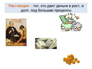 Ростовщик - тот, кто дает деньги в рост, в долг, под большие проценты