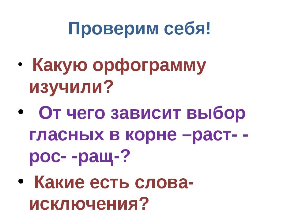 Проверим себя! Какую орфограмму изучили? От чего зависит выбор гласных в корн...