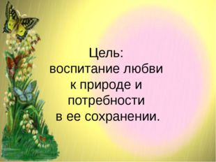 Цель: воспитание любви к природе и потребности в ее сохранении.