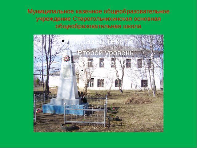 Муниципальное казенное общеобразовательное учреждение Старогольчихинская осно...