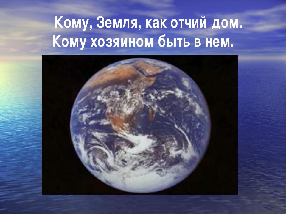 Кому, Земля, как отчий дом. Кому хозяином быть в нем.