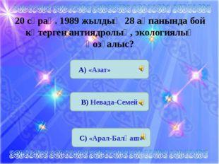 20 сұрақ. 1989 жылдың 28 ақпанында бой көтерген антиядролық, экологиялық қозғ
