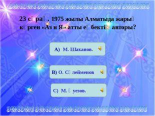 23 сұрақ. 1975 жылы Алматыда жарыҚ көрген «Аз и Я» атты еңбектің авторы? А) М