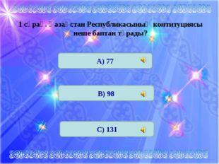 1 сұрақ. Қазақстан Республикасының контитуциясы неше баптан тұрады? А) 77 В)