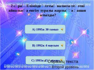 С) 1993ж 15 қараша 2 сұрақ. Елімізде ұлттық валюта-теңгені айналысқа енгізу т
