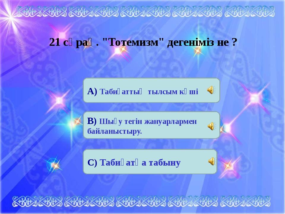 """21 сұрақ. """"Тотемизм"""" дегеніміз не ? А) Табиғаттың тылсым күші В) Шығу тегін ж..."""
