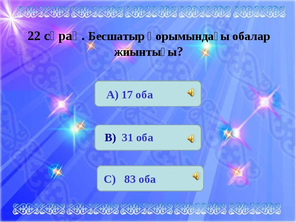 22 сұрақ. Бесшатыр қорымындағы обалар жиынтығы? А) 17 оба В) 31 оба С) 83 оба