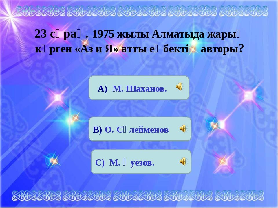 23 сұрақ. 1975 жылы Алматыда жарыҚ көрген «Аз и Я» атты еңбектің авторы? А) М...