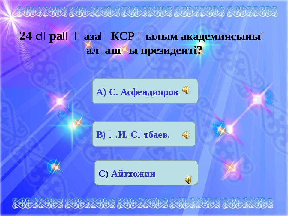 24 сұрақ Қазақ КСР Ғылым академиясының алғашқы президенті? А) С. Асфендияров....