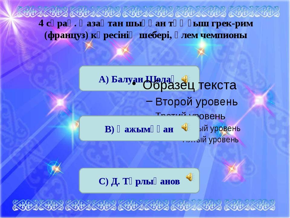 А) Балуан Шолақ 4 сұрақ. Қазақтан шыққан тұңғыш грек-рим (француз) күресінің...