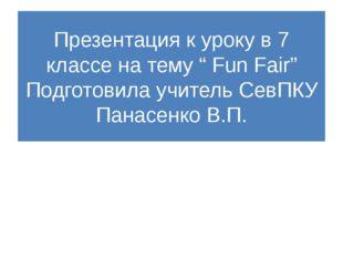 """Презентация к уроку в 7 классе на тему """" Fun Fair"""" Подготовила учитель СевПКУ"""