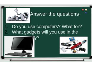 Do you use computers? What for? What gadgets will you use in the future? Why?
