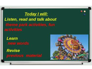 Today I will: Listen, read and talk about theme park activities, fun activiti