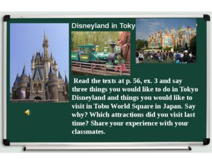 Disneyland in Tokyo Read the texts at p. 56, ex. 3 and say three things you w