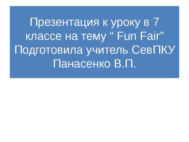 """Презентация к уроку в 7 классе на тему """" Fun Fair"""" Подготовила учитель СевПКУ..."""