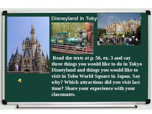 Disneyland in Tokyo Read the texts at p. 56, ex. 3 and say three things you w...