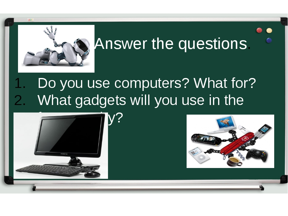Do you use computers? What for? What gadgets will you use in the future? Why?...
