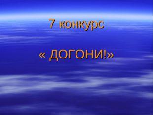7 конкурс « ДОГОНИ!»