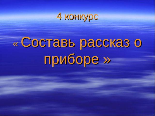 4 конкурс « Составь рассказ о приборе »