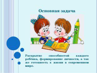 Основная задача Раскрытие способностей каждого ребёнка, формирование личности