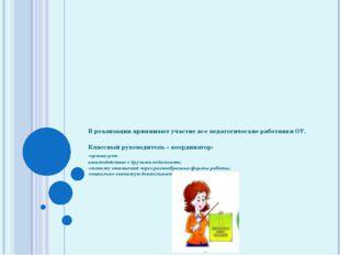 В реализации принимают участие все педагогические работники ОУ. Классный руко