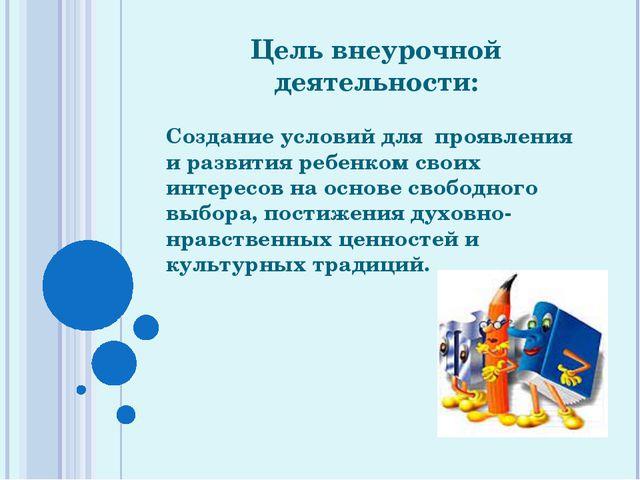 Цель внеурочной деятельности: Создание условий для проявления и развития ребе...