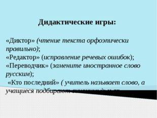 Дидактические игры: «Диктор» (чтение текста орфоэпически правильно); «Редакто