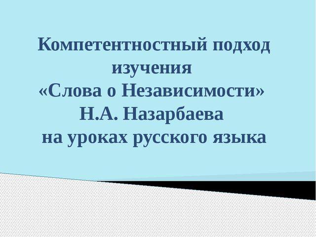 Компетентностный подход изучения «Слова о Независимости» Н.А. Назарбаева на у...