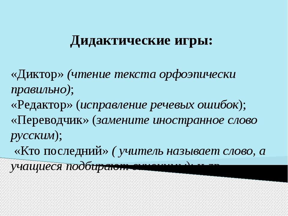 Дидактические игры: «Диктор» (чтение текста орфоэпически правильно); «Редакто...