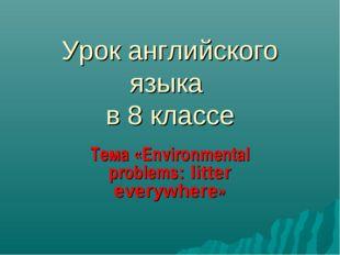 Урок английского языка в 8 классе Тема «Environmental problems: litter everyw